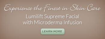 Experience the finest in skin care.  Lumilift supreme facial with microderma infusion.  Learn more.